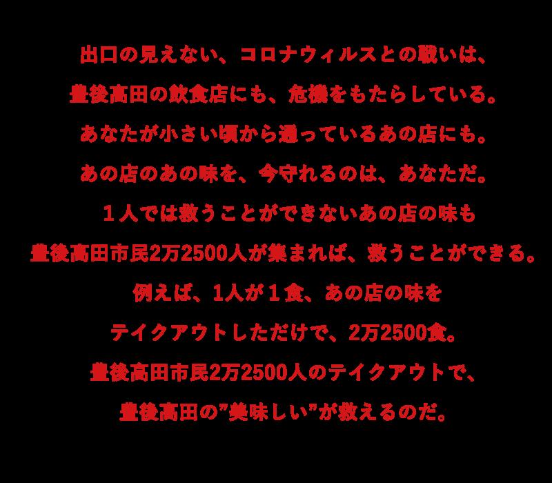 """出口の見えない、コロナウイルスとの戦いは、 豊後高田の飲食店にも、危機をもたらしている。 あなたが小さい頃から通っているあの店にも。 あの店のあの味を、今守れるのは、あなただ。 1人では救うことができないあの店の味も、 豊後高田市民2万2500人が集まれば、救うことができる。 例えば、1人が1食、あの店の味を テイクアウトしただけで、2万2500食。 豊後高田市民2万2500人のテイクアウトで、 豊後高田の""""美味い""""が救えるのだ。"""
